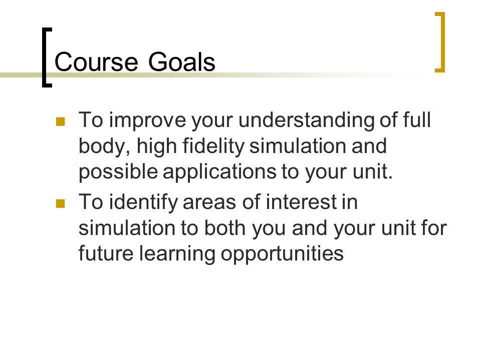 Course Goals To improve your understanding of full body, high fidelity simulation and possible applications to your unit.