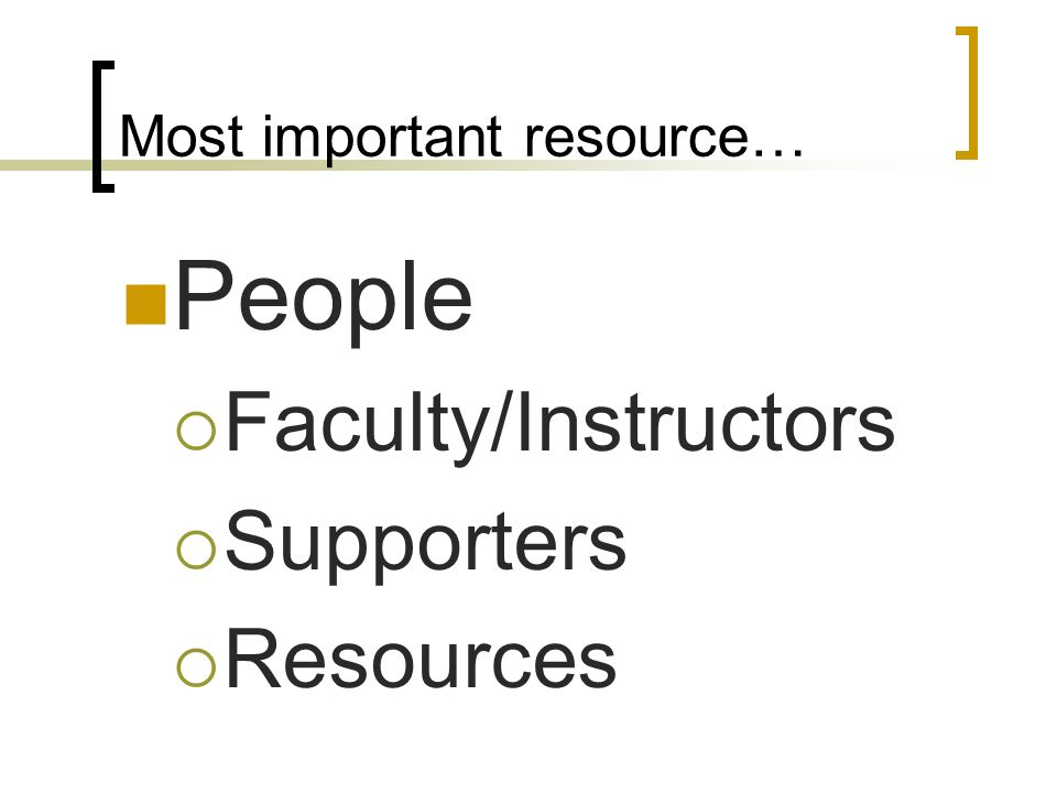 Most important resource… People Faculty/Instructors Supporters Resources