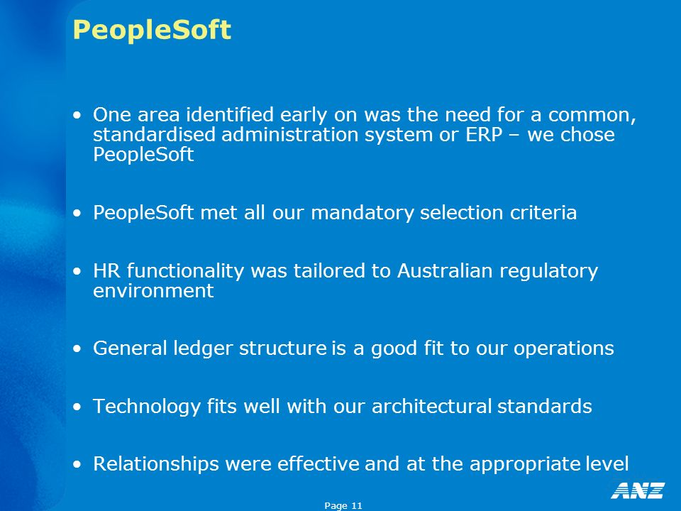 Page 11 PeopleSoft One area identified early on was the need for a common, standardised administration system or ERP – we chose PeopleSoft PeopleSoft met all our mandatory selection criteria HR functionality was tailored to Australian regulatory environment General ledger structure is a good fit to our operations Technology fits well with our architectural standards Relationships were effective and at the appropriate level