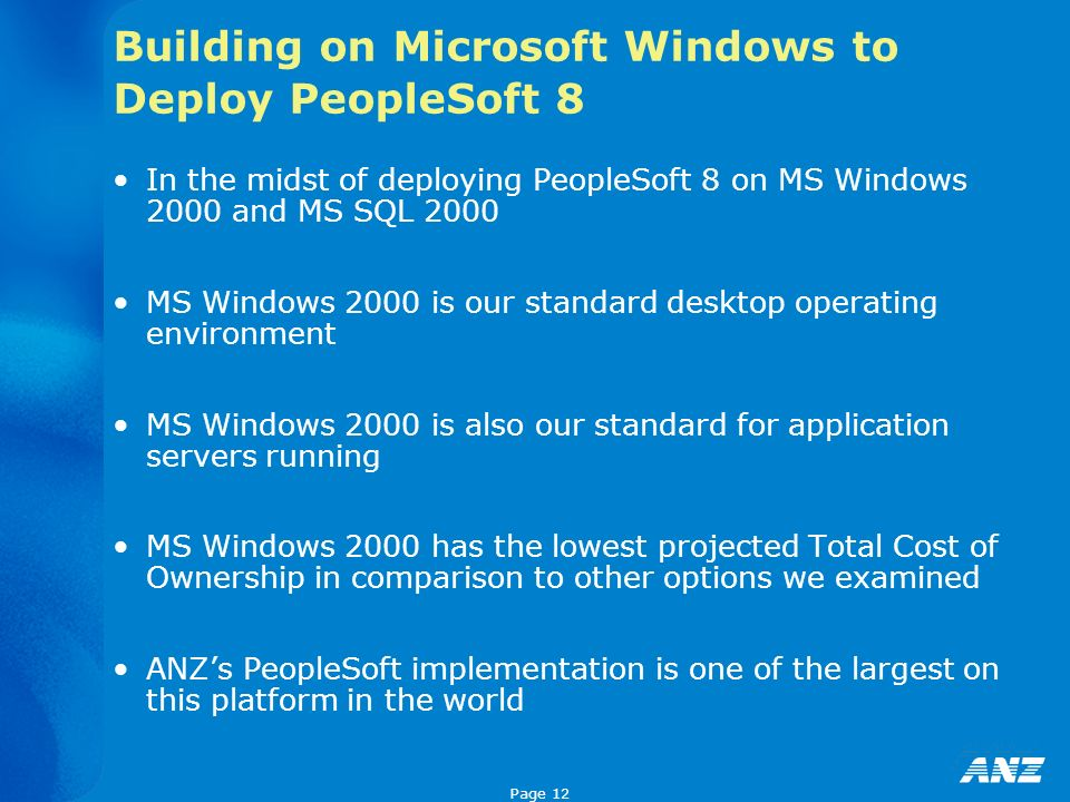 Page 12 Building on Microsoft Windows to Deploy PeopleSoft 8 In the midst of deploying PeopleSoft 8 on MS Windows 2000 and MS SQL 2000 MS Windows 2000 is our standard desktop operating environment MS Windows 2000 is also our standard for application servers running MS Windows 2000 has the lowest projected Total Cost of Ownership in comparison to other options we examined ANZs PeopleSoft implementation is one of the largest on this platform in the world