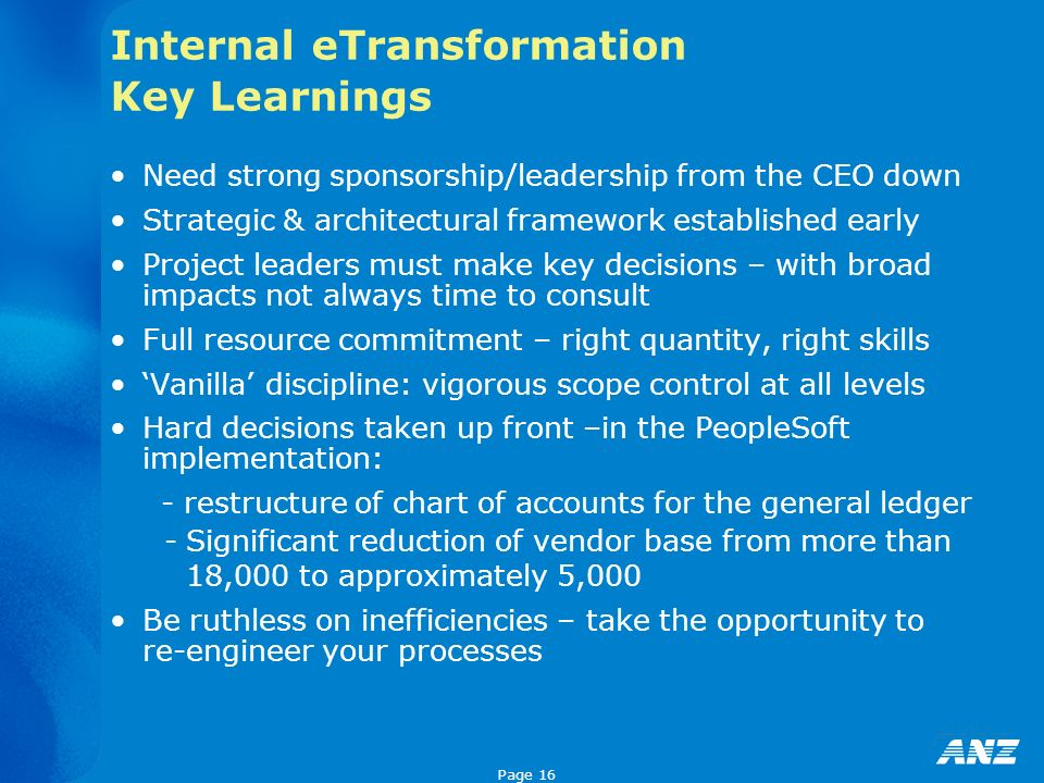 Page 16 Internal eTransformation Key Learnings Need strong sponsorship/leadership from the CEO down Strategic & architectural framework established early Project leaders must make key decisions – with broad impacts not always time to consult Full resource commitment – right quantity, right skills Vanilla discipline: vigorous scope control at all levels Hard decisions taken up front –in the PeopleSoft implementation: - restructure of chart of accounts for the general ledger -Significant reduction of vendor base from more than 18,000 to approximately 5,000 Be ruthless on inefficiencies – take the opportunity to re-engineer your processes