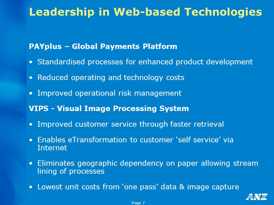 Page 7 Leadership in Web-based Technologies PAYplus – Global Payments Platform Standardised processes for enhanced product development Reduced operating and technology costs Improved operational risk management VIPS - Visual Image Processing System Improved customer service through faster retrieval Enables eTransformation to customer self service via Internet Eliminates geographic dependency on paper allowing stream lining of processes Lowest unit costs from one pass data & image capture
