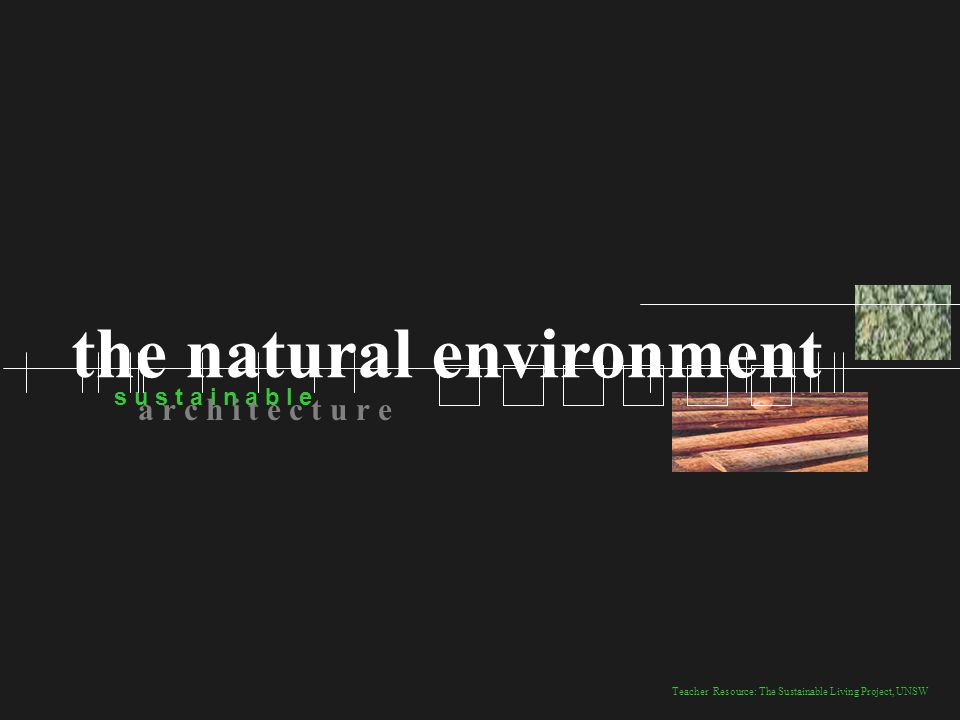 Teacher Resource: The Sustainable Living Project, UNSW s u s t a i n a b l e a r c h i t e c t u r e the natural environment