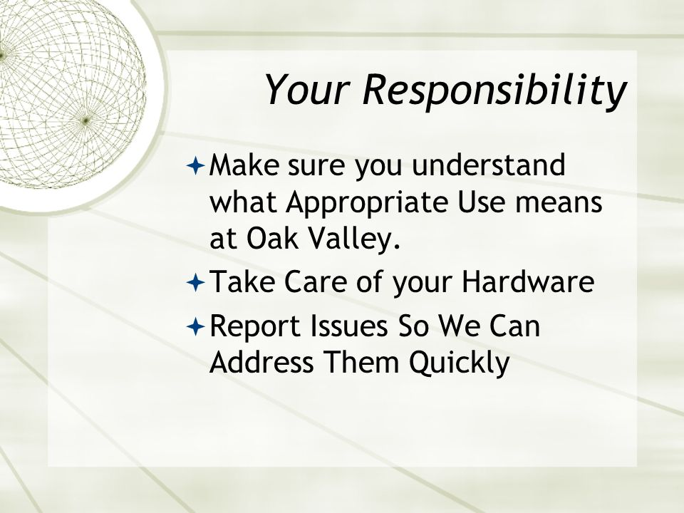 Your Responsibility Make sure you understand what Appropriate Use means at Oak Valley.