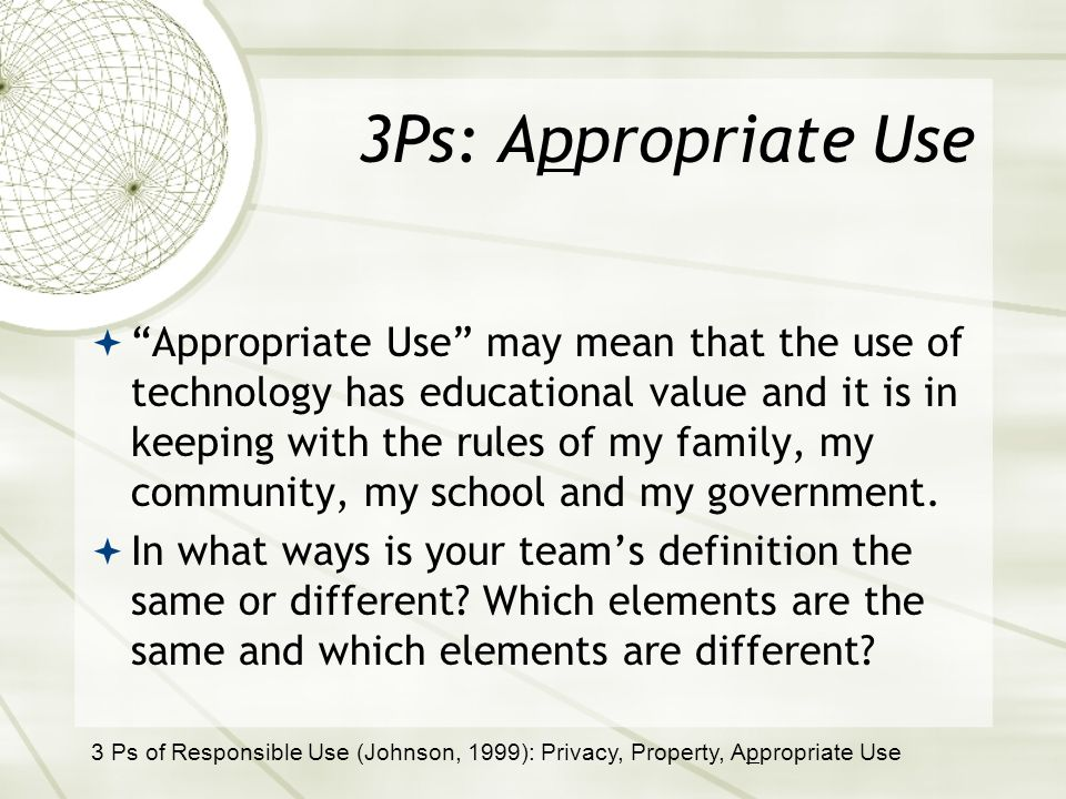 3Ps: Appropriate Use Appropriate Use may mean that the use of technology has educational value and it is in keeping with the rules of my family, my community, my school and my government.