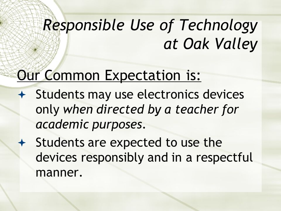 Responsible Use of Technology at Oak Valley Our Common Expectation is: Students may use electronics devices only when directed by a teacher for academic purposes.