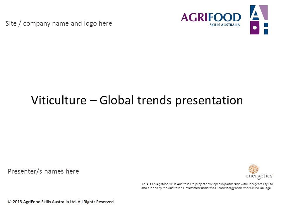 Viticulture – Global trends presentation Site / company name and logo here Presenter/s names here This is an Agrifood Skills Australia Ltd project developed in partnership with Energetics Pty Ltd and funded by the Australian Government under the Clean Energy and Other Skills Package