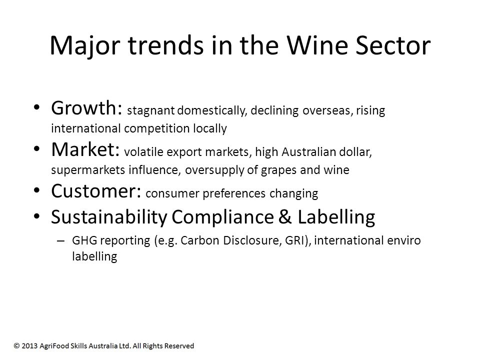 Major trends in the Wine Sector Growth: stagnant domestically, declining overseas, rising international competition locally Market: volatile export markets, high Australian dollar, supermarkets influence, oversupply of grapes and wine Customer: consumer preferences changing Sustainability Compliance & Labelling – GHG reporting (e.g.
