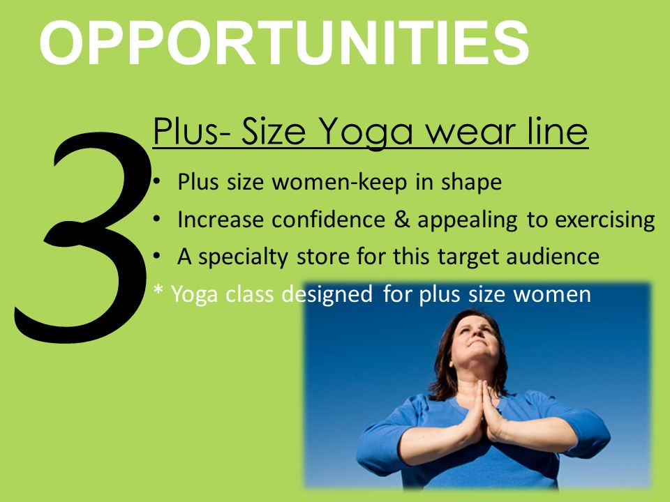 OPPORTUNITIES 3 Plus- Size Yoga wear line Plus size women-keep in shape Increase confidence & appealing to exercising A specialty store for this target audience * Yoga class designed for plus size women