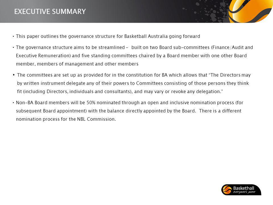 EXECUTIVE SUMMARY This paper outlines the governance structure for Basketball Australia going forward The governance structure aims to be streamlined - built on two Board sub-committees (Finance/Audit and Executive Remuneration) and five standing committees chaired by a Board member with one other Board member, members of management and other members The committees are set up as provided for in the constitution for BA which allows that The Directors may by written instrument delegate any of their powers to Committees consisting of those persons they think fit (including Directors, individuals and consultants), and may vary or revoke any delegation.