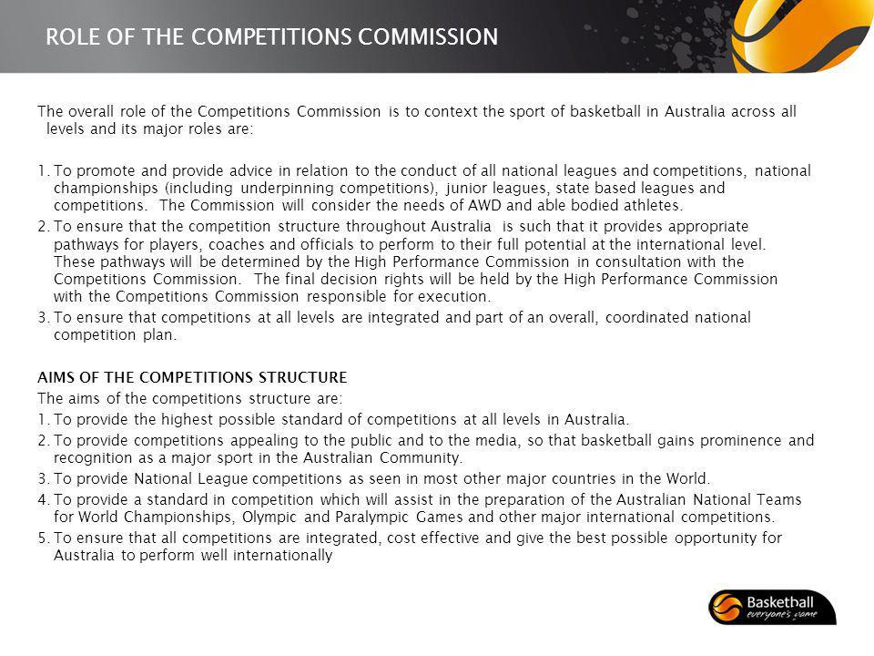 ROLE OF THE COMPETITIONS COMMISSION The overall role of the Competitions Commission is to context the sport of basketball in Australia across all levels and its major roles are: 1.To promote and provide advice in relation to the conduct of all national leagues and competitions, national championships (including underpinning competitions), junior leagues, state based leagues and competitions.