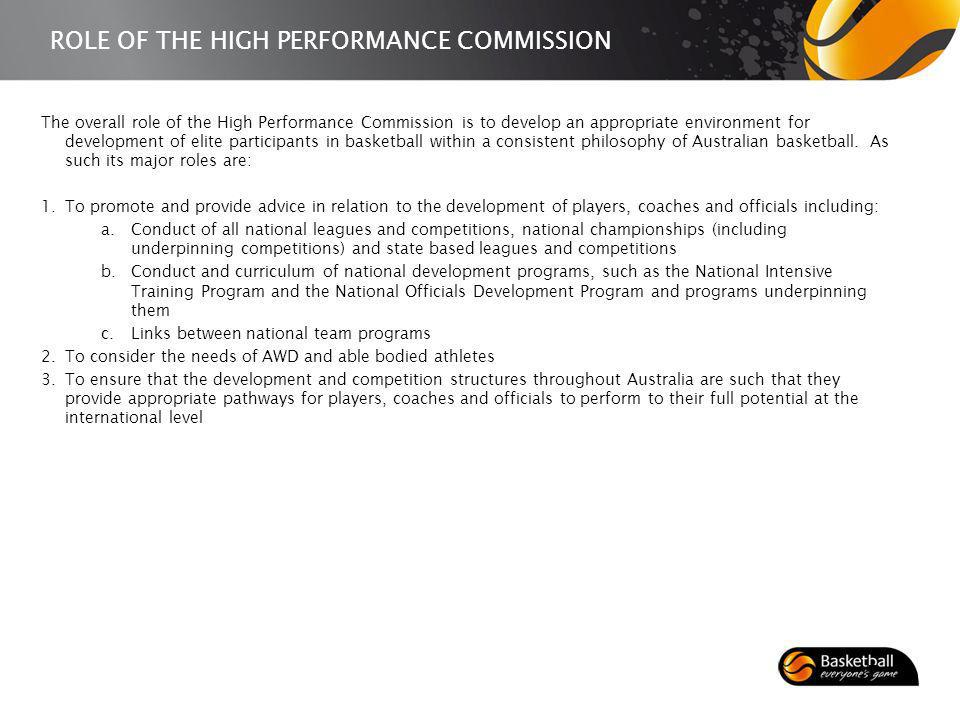 ROLE OF THE HIGH PERFORMANCE COMMISSION The overall role of the High Performance Commission is to develop an appropriate environment for development of elite participants in basketball within a consistent philosophy of Australian basketball.