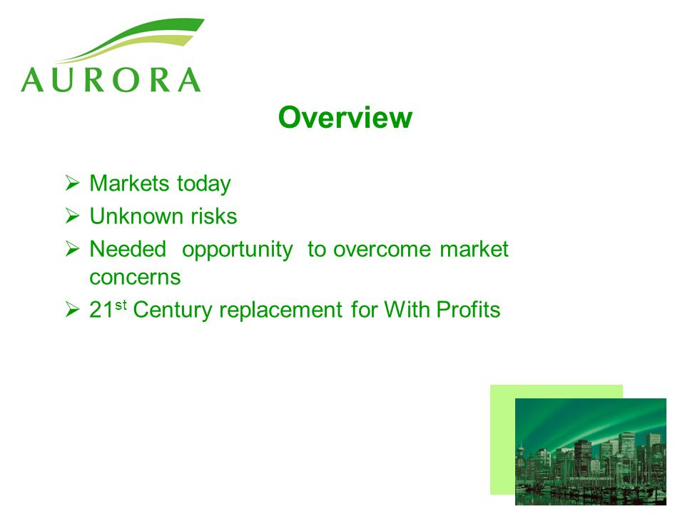 Overview Markets today Unknown risks Needed opportunity to overcome market concerns 21 st Century replacement for With Profits
