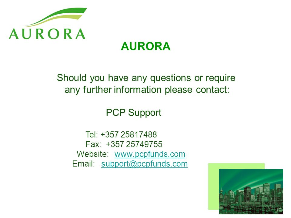 AURORA Should you have any questions or require any further information please contact: PCP Support Tel: +357 25817488 Fax: +357 25749755 Website: www.pcpfunds.comwww.pcpfunds.com Email: support@pcpfunds.comsupport@pcpfunds.com