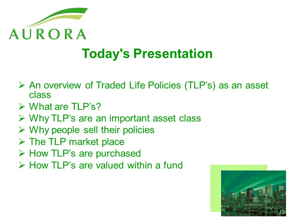 Today s Presentation An overview of Traded Life Policies (TLPs) as an asset class What are TLPs.