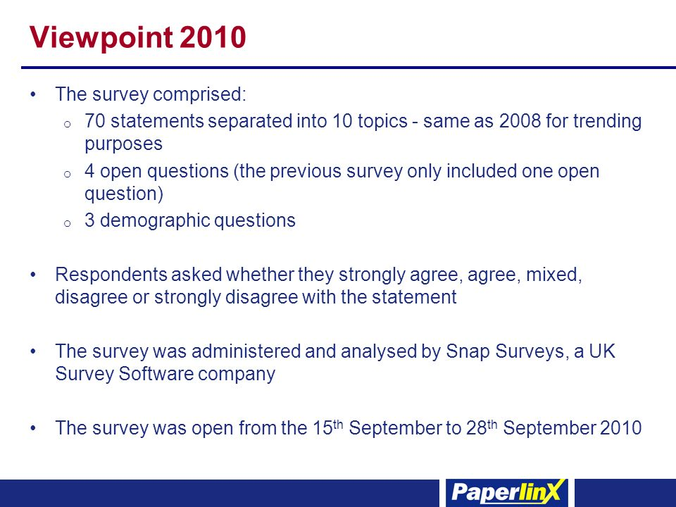 Viewpoint 2010 The survey comprised: o 70 statements separated into 10 topics - same as 2008 for trending purposes o 4 open questions (the previous survey only included one open question) o 3 demographic questions Respondents asked whether they strongly agree, agree, mixed, disagree or strongly disagree with the statement The survey was administered and analysed by Snap Surveys, a UK Survey Software company The survey was open from the 15 th September to 28 th September 2010