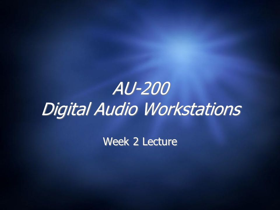 AU-200 Digital Audio Workstations Week 2 Lecture