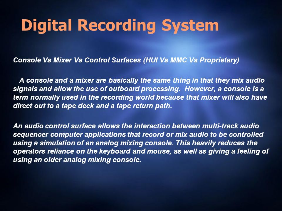 Digital Recording System Console Vs Mixer Vs Control Surfaces (HUI Vs MMC Vs Proprietary) A console and a mixer are basically the same thing in that they mix audio signals and allow the use of outboard processing.