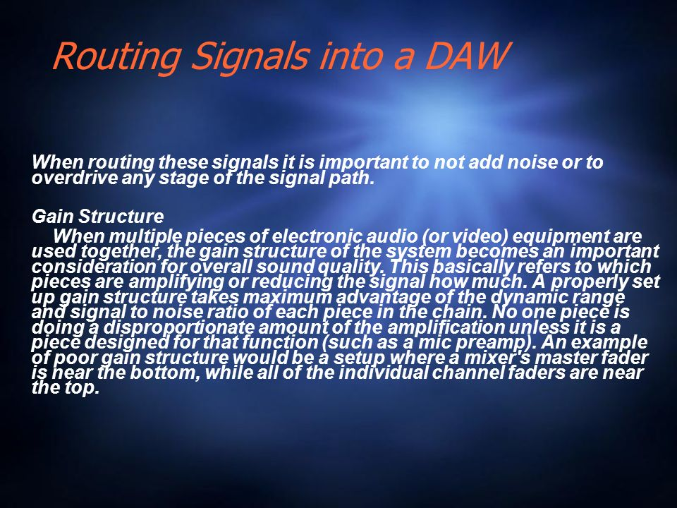 Routing Signals into a DAW When routing these signals it is important to not add noise or to overdrive any stage of the signal path.