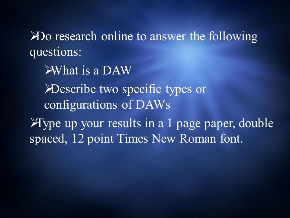 Do research online to answer the following questions: What is a DAW Describe two specific types or configurations of DAWs Type up your results in a 1 page paper, double spaced, 12 point Times New Roman font.