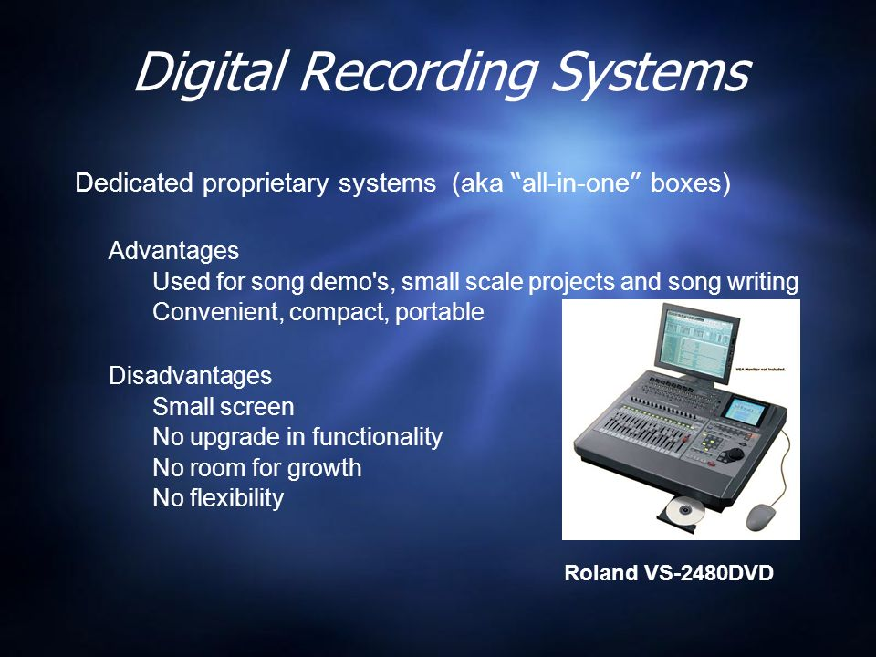 Digital Recording Systems Dedicated proprietary systems (aka all-in-one boxes) Advantages Used for song demo s, small scale projects and song writing Convenient, compact, portable Disadvantages Small screen No upgrade in functionality No room for growth No flexibility Dedicated proprietary systems (aka all-in-one boxes) Advantages Used for song demo s, small scale projects and song writing Convenient, compact, portable Disadvantages Small screen No upgrade in functionality No room for growth No flexibility Roland VS-2480DVD