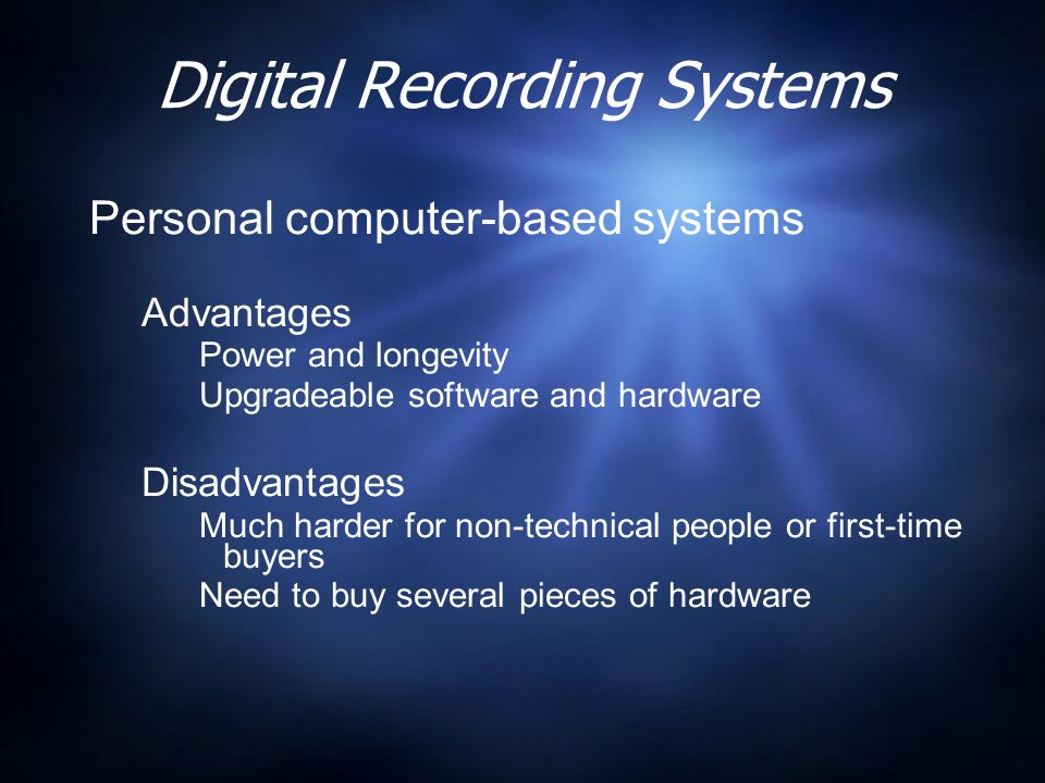 Digital Recording Systems Personal computer-based systems Advantages Power and longevity Upgradeable software and hardware Disadvantages Much harder for non-technical people or first-time buyers Need to buy several pieces of hardware Personal computer-based systems Advantages Power and longevity Upgradeable software and hardware Disadvantages Much harder for non-technical people or first-time buyers Need to buy several pieces of hardware