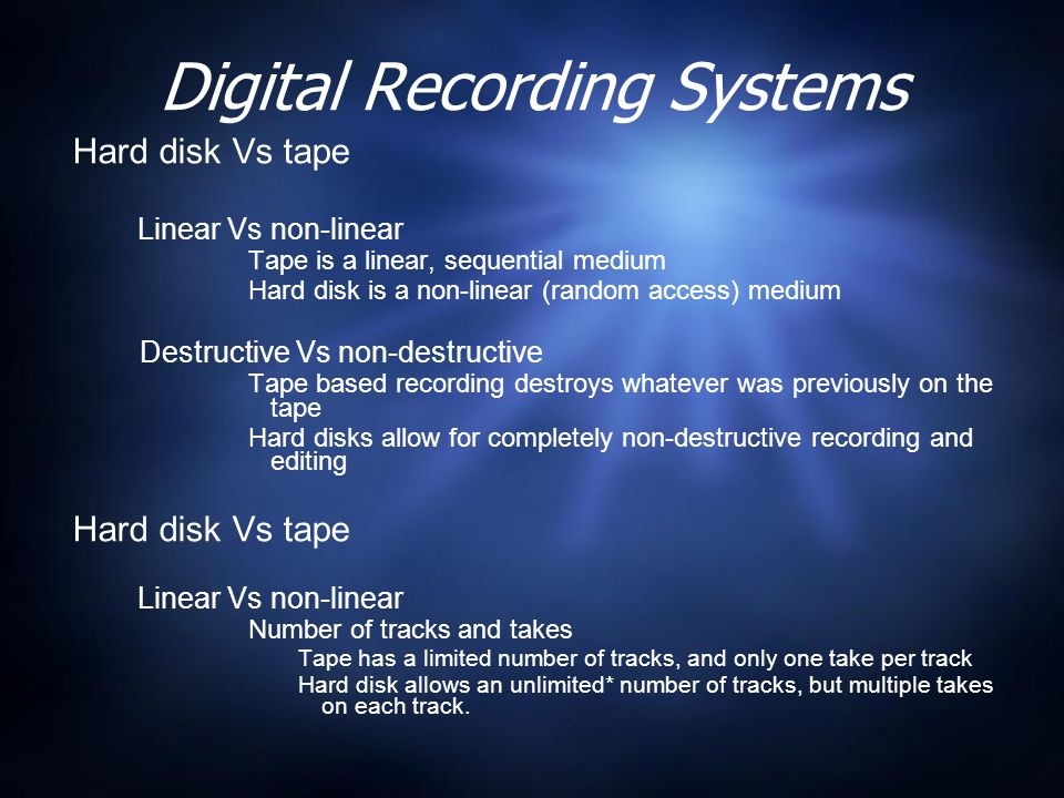 Digital Recording Systems Hard disk Vs tape Linear Vs non-linear Tape is a linear, sequential medium Hard disk is a non-linear (random access) medium Destructive Vs non-destructive Tape based recording destroys whatever was previously on the tape Hard disks allow for completely non-destructive recording and editing Hard disk Vs tape Linear Vs non-linear Number of tracks and takes Tape has a limited number of tracks, and only one take per track Hard disk allows an unlimited* number of tracks, but multiple takes on each track.