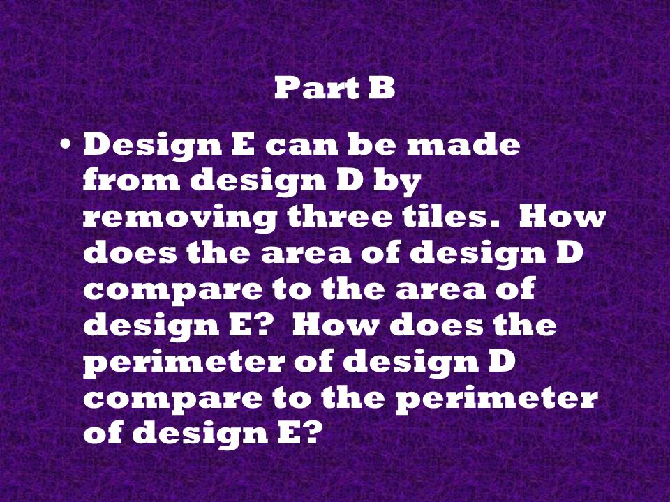 Part B Design E can be made from design D by removing three tiles.