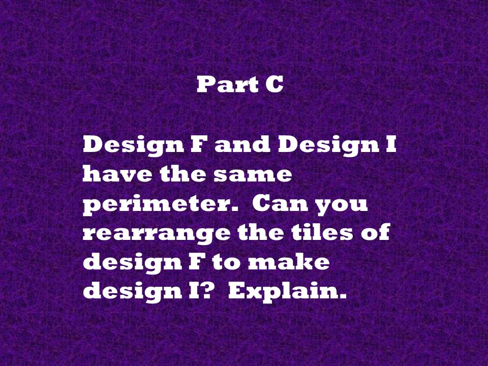 Part C Design F and Design I have the same perimeter.