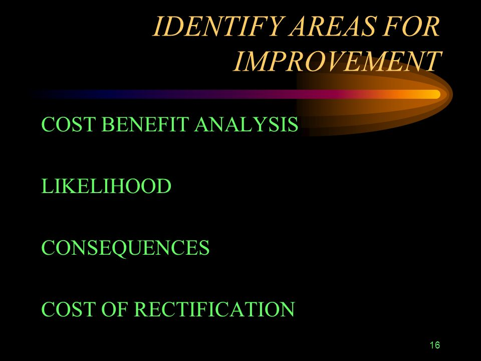 16 IDENTIFY AREAS FOR IMPROVEMENT COST BENEFIT ANALYSIS LIKELIHOOD CONSEQUENCES COST OF RECTIFICATION