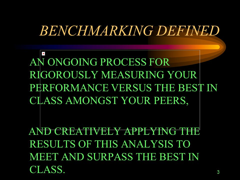 3 BENCHMARKING DEFINED AN ONGOING PROCESS FOR RIGOROUSLY MEASURING YOUR PERFORMANCE VERSUS THE BEST IN CLASS AMONGST YOUR PEERS, AND CREATIVELY APPLYING THE RESULTS OF THIS ANALYSIS TO MEET AND SURPASS THE BEST IN CLASS.