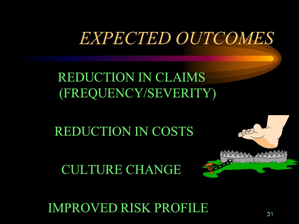 31 EXPECTED OUTCOMES REDUCTION IN CLAIMS (FREQUENCY/SEVERITY) REDUCTION IN COSTS CULTURE CHANGE IMPROVED RISK PROFILE