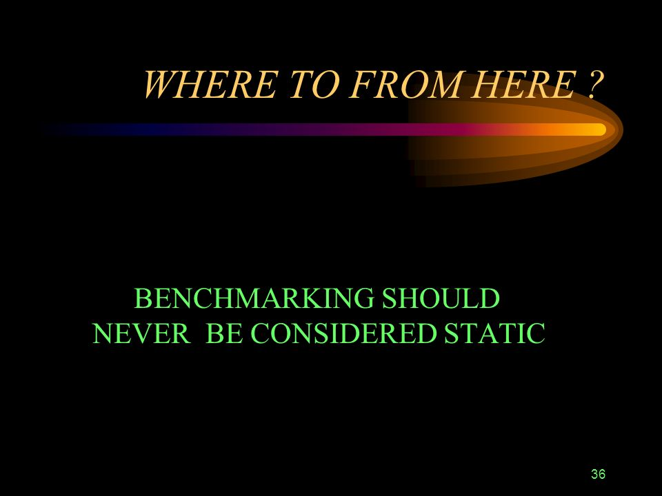 36 WHERE TO FROM HERE BENCHMARKING SHOULD NEVER BE CONSIDERED STATIC