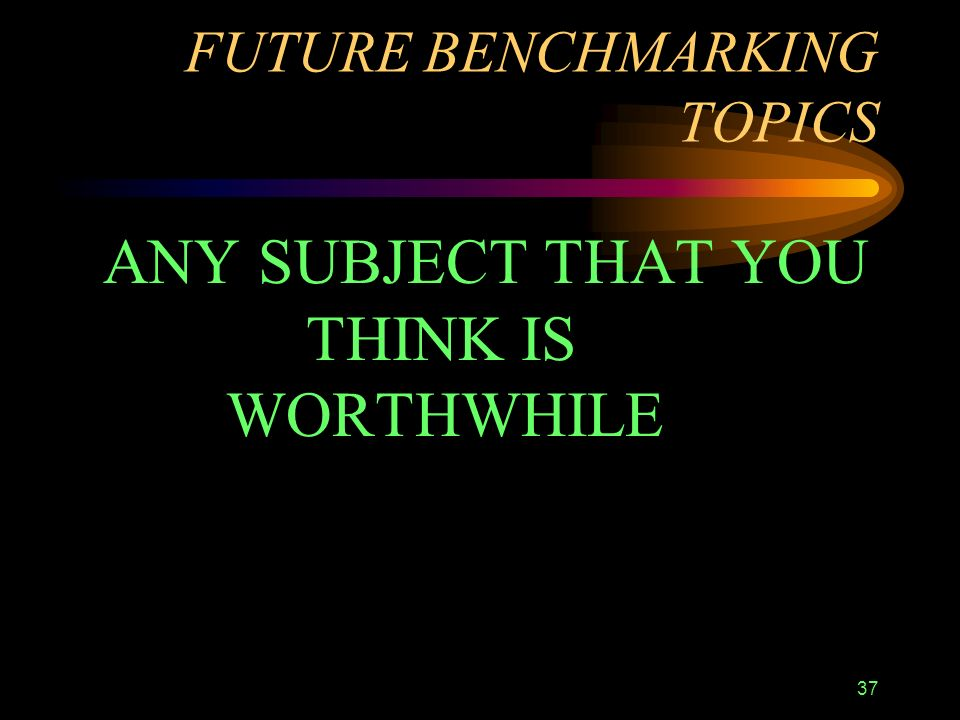 37 FUTURE BENCHMARKING TOPICS ANY SUBJECT THAT YOU THINK IS WORTHWHILE