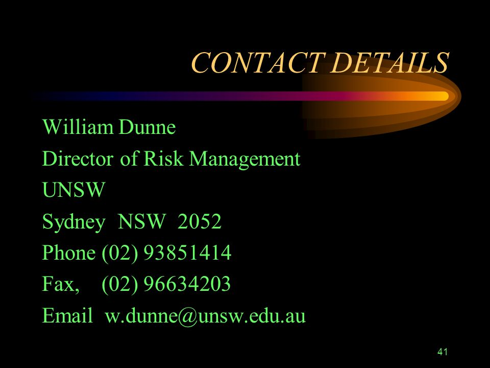 41 CONTACT DETAILS William Dunne Director of Risk Management UNSW Sydney NSW 2052 Phone (02) 93851414 Fax, (02) 96634203 Email w.dunne@unsw.edu.au