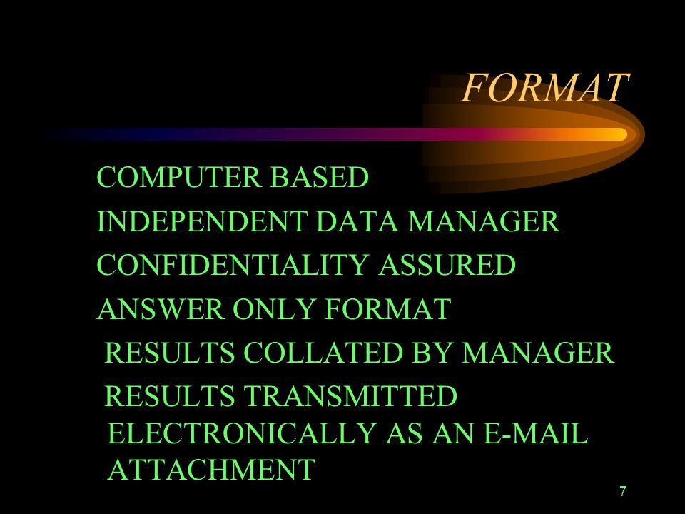 7 FORMAT COMPUTER BASED INDEPENDENT DATA MANAGER CONFIDENTIALITY ASSURED ANSWER ONLY FORMAT RESULTS COLLATED BY MANAGER RESULTS TRANSMITTED ELECTRONICALLY AS AN E-MAIL ATTACHMENT
