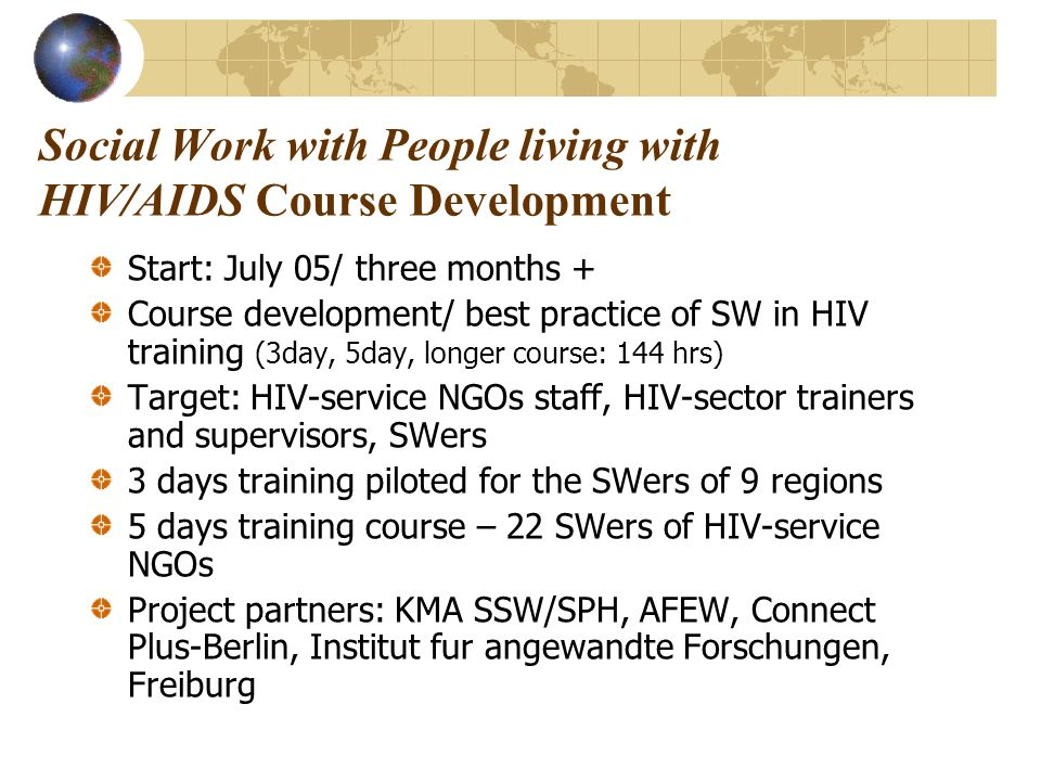 Social Work with People living with HIV/AIDS Course Development Start: July 05/ three months + Course development/ best practice of SW in HIV training (3day, 5day, longer course: 144 hrs) Target: HIV-service NGOs staff, HIV-sector trainers and supervisors, SWers 3 days training piloted for the SWers of 9 regions 5 days training course – 22 SWers of HIV-service NGOs Project partners: KMA SSW/SPH, AFEW, Connect Plus-Berlin, Institut fur angewandte Forschungen, Freiburg