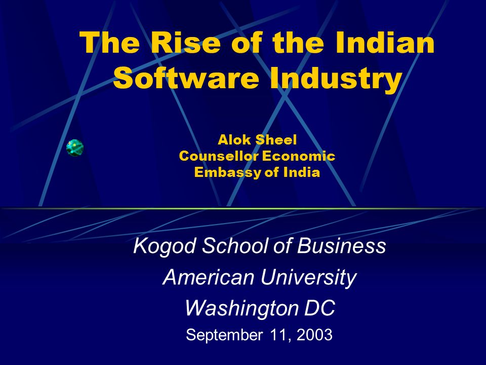 The Rise of the Indian Software Industry Alok Sheel Counsellor Economic Embassy of India Kogod School of Business American University Washington DC September 11, 2003