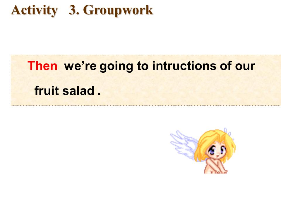 Groupwork: were going to make a fruit salad. A: Lets make fruit salad.
