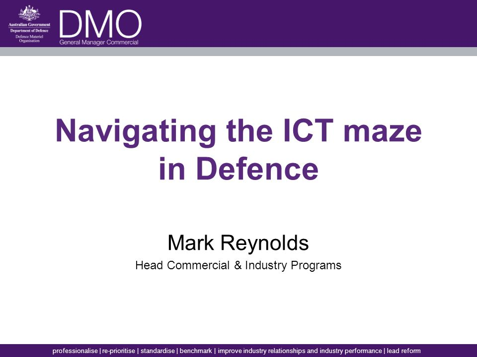 professionalise | re-prioritise | standardise | benchmark | improve industry relationships and industry performance | lead reform Navigating the ICT maze in Defence Mark Reynolds Head Commercial & Industry Programs