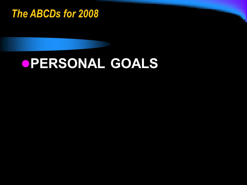 The ABCDs for 2008 PERSONAL GOALS PERSONAL GOALS