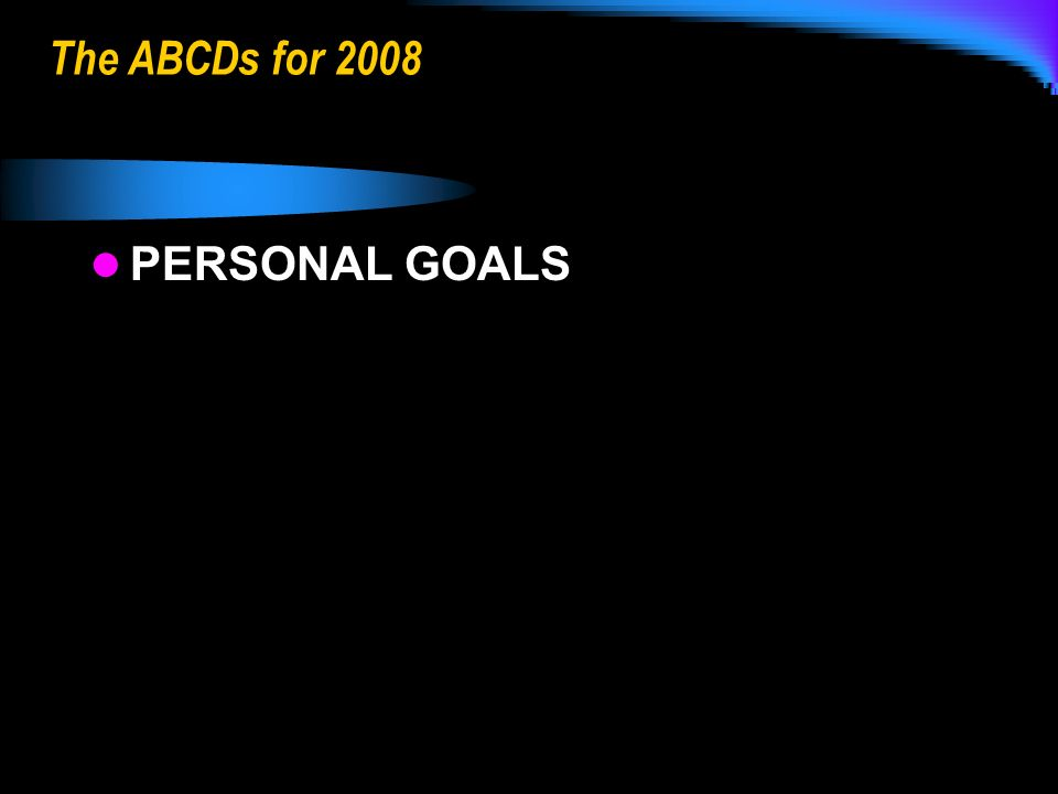 The ABCDs for 2008 PERSONAL GOALS