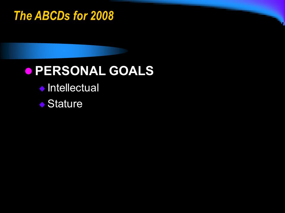 The ABCDs for 2008 PERSONAL GOALS Intellectual Stature