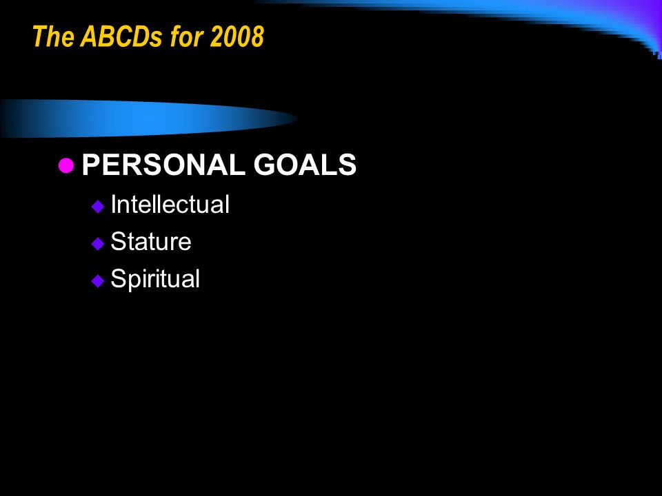 The ABCDs for 2008 PERSONAL GOALS Intellectual Stature Spiritual