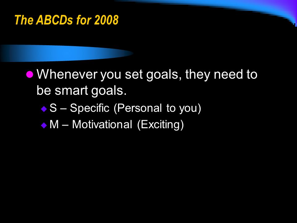 The ABCDs for 2008 Whenever you set goals, they need to be smart goals.