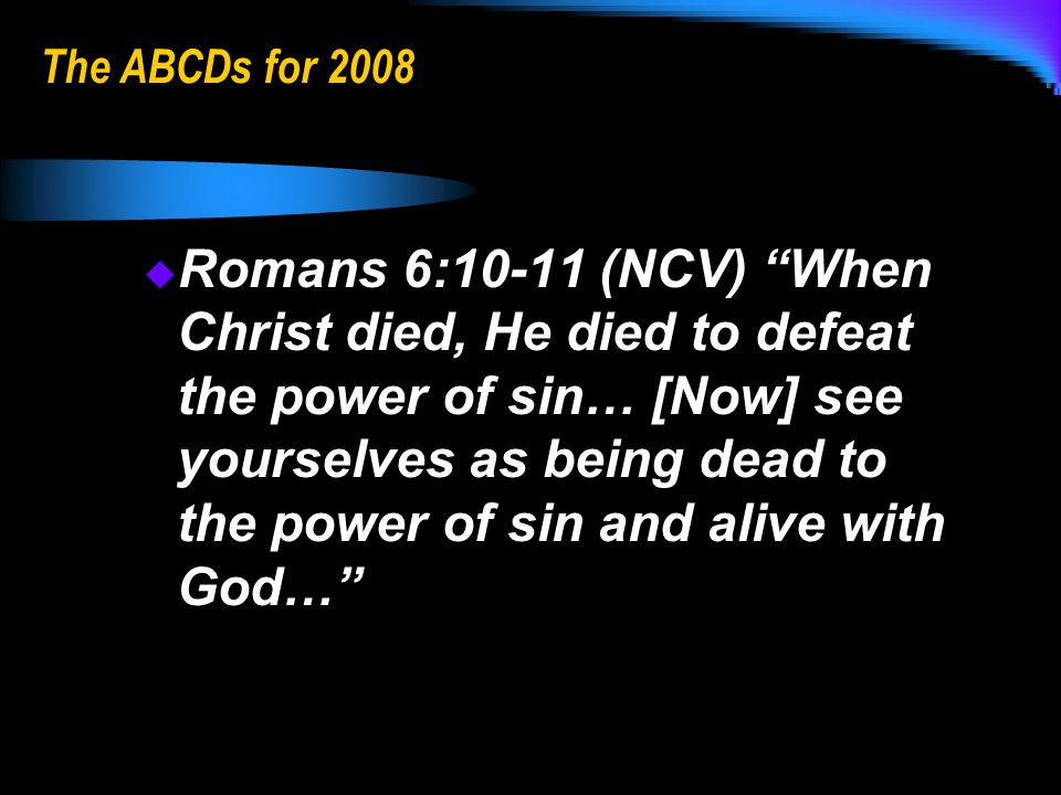 The ABCDs for 2008 Romans 6:10-11 (NCV) When Christ died, He died to defeat the power of sin… [Now] see yourselves as being dead to the power of sin and alive with God… Romans 6:10-11 (NCV) When Christ died, He died to defeat the power of sin… [Now] see yourselves as being dead to the power of sin and alive with God…
