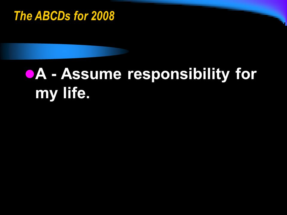 The ABCDs for 2008 A - Assume responsibility for my life. A - Assume responsibility for my life.