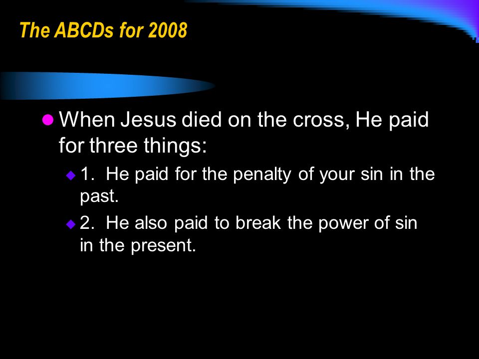 The ABCDs for 2008 When Jesus died on the cross, He paid for three things: 1.