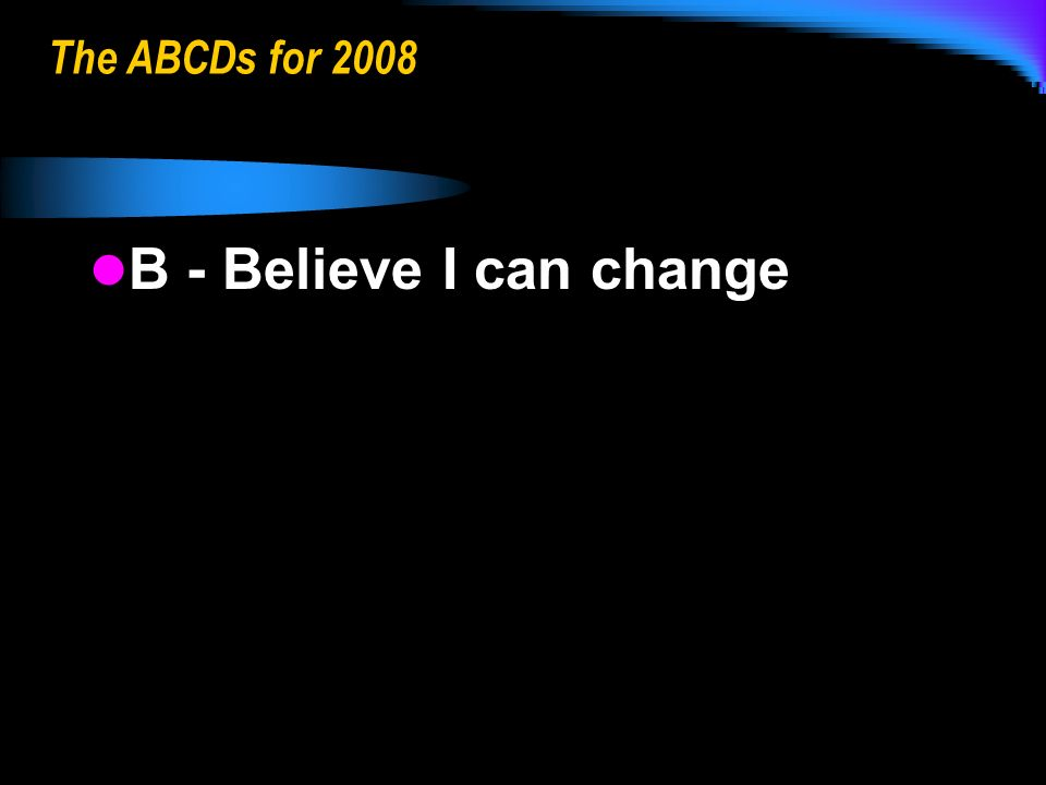 The ABCDs for 2008 B - Believe I can change B - Believe I can change