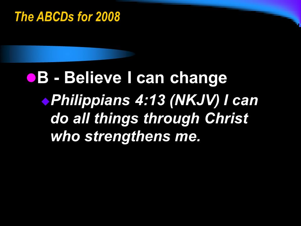 The ABCDs for 2008 B - Believe I can change B - Believe I can change Philippians 4:13 (NKJV) I can do all things through Christ who strengthens me.